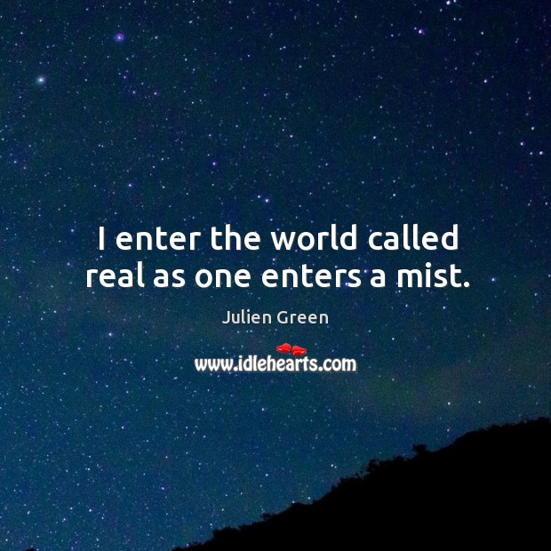 I enter the world called real as one enters a mist. Image