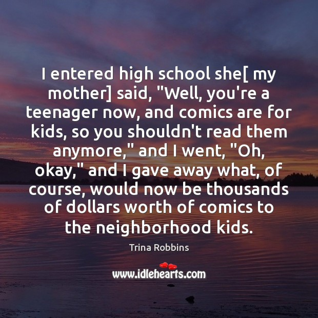 """I entered high school she[ my mother] said, """"Well, you're a teenager Image"""