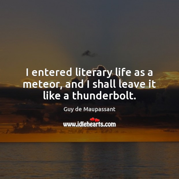 Image, I entered literary life as a meteor, and I shall leave it like a thunderbolt.