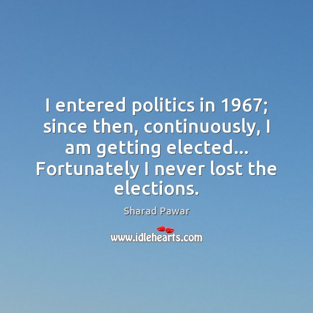 I entered politics in 1967; since then, continuously, I am getting elected… Fortunately Sharad Pawar Picture Quote