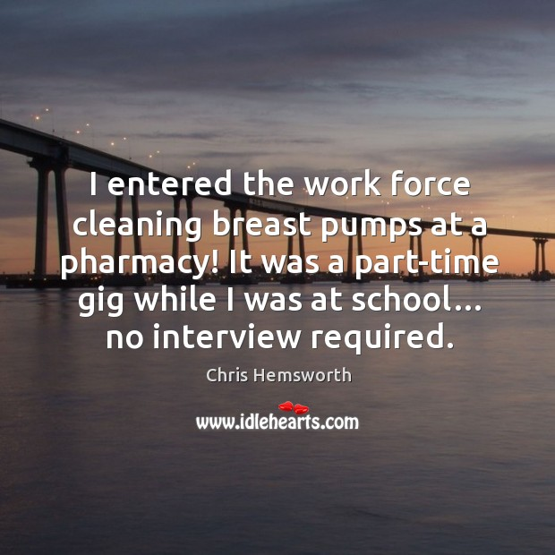 I entered the work force cleaning breast pumps at a pharmacy! Chris Hemsworth Picture Quote
