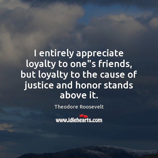 "I entirely appreciate loyalty to one""s friends, but loyalty to the Theodore Roosevelt Picture Quote"