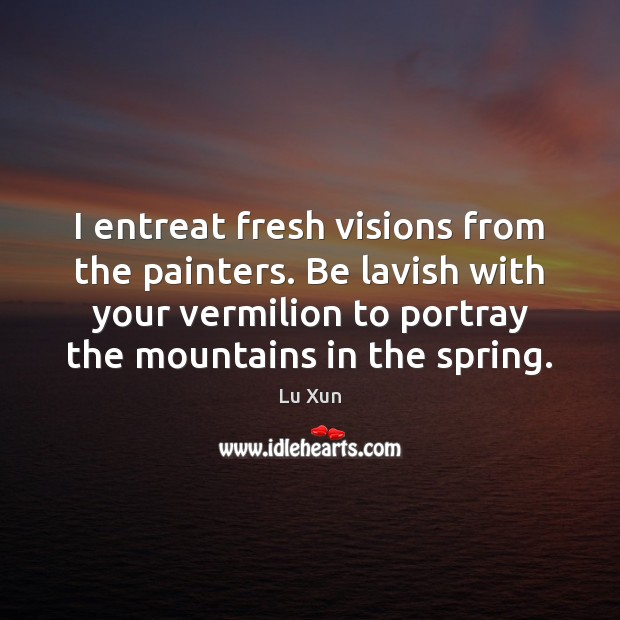 Image, I entreat fresh visions from the painters. Be lavish with your vermilion