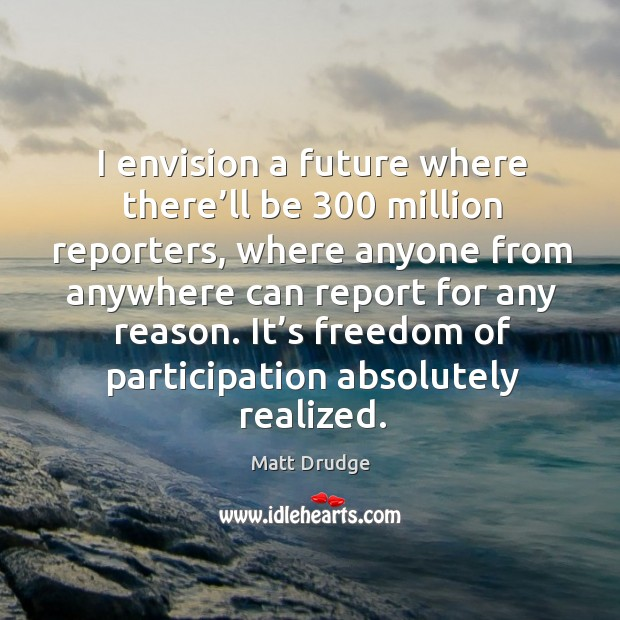 I envision a future where there'll be 300 million reporters, where anyone from Image