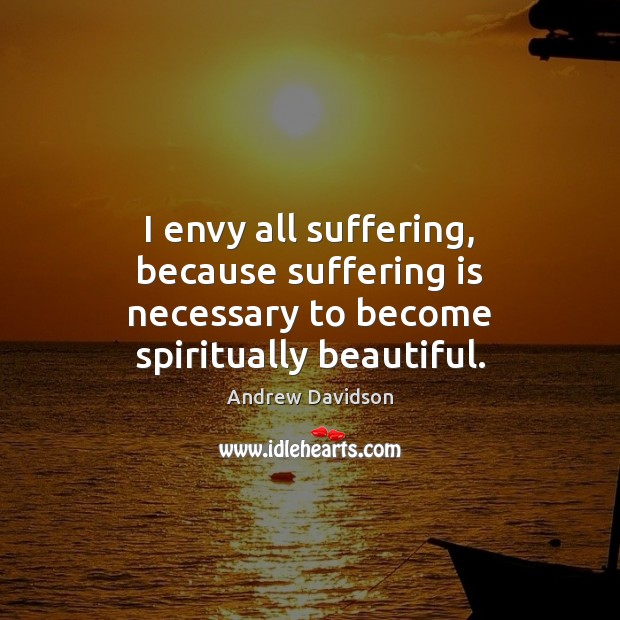 Image, I envy all suffering, because suffering is necessary to become spiritually beautiful.
