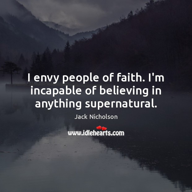 I envy people of faith. I'm incapable of believing in anything supernatural. Jack Nicholson Picture Quote