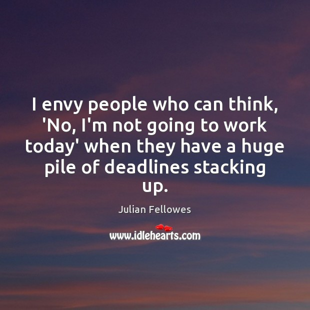 I envy people who can think, 'No, I'm not going to work Julian Fellowes Picture Quote