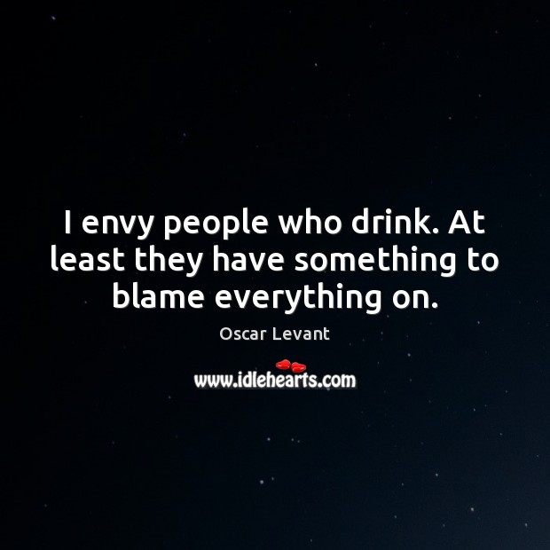 I envy people who drink. At least they have something to blame everything on. Image