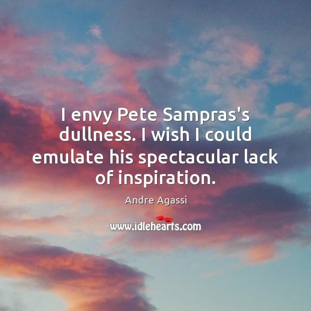Image, I envy Pete Sampras's dullness. I wish I could emulate his spectacular