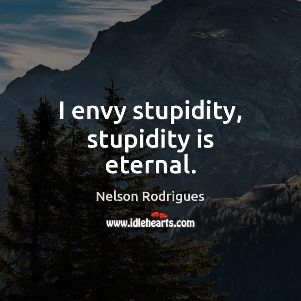 I envy stupidity, stupidity is eternal. Image