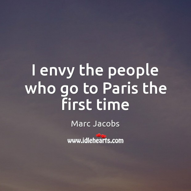I envy the people who go to Paris the first time Marc Jacobs Picture Quote