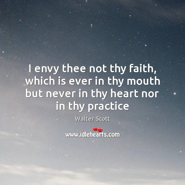 I envy thee not thy faith, which is ever in thy mouth Walter Scott Picture Quote