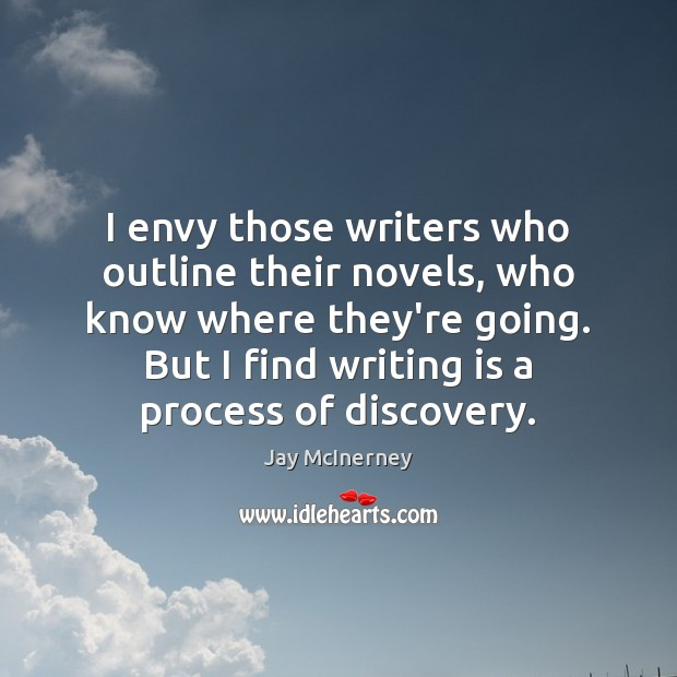 I envy those writers who outline their novels, who know where they're Jay McInerney Picture Quote