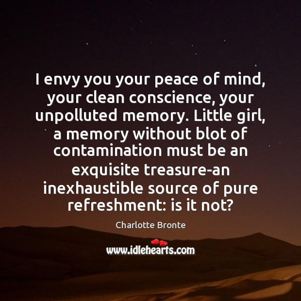 I envy you your peace of mind, your clean conscience, your unpolluted Charlotte Bronte Picture Quote