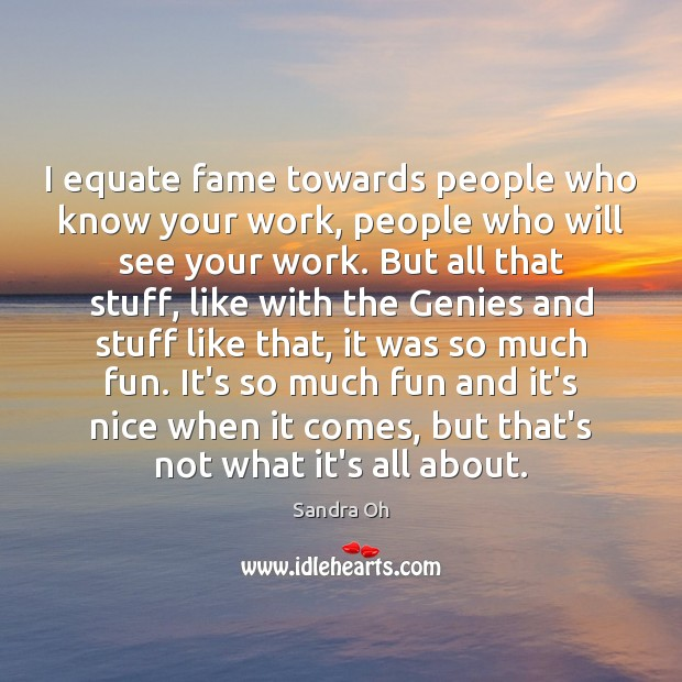 I equate fame towards people who know your work, people who will Sandra Oh Picture Quote