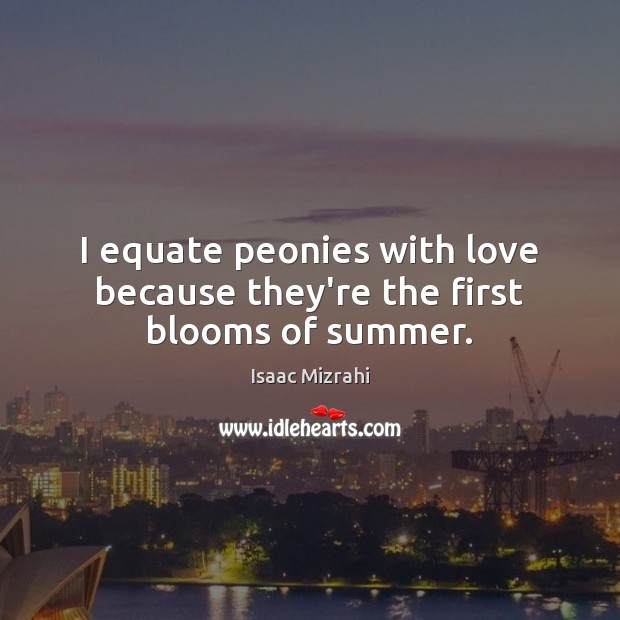 I equate peonies with love because they're the first blooms of summer. Summer Quotes Image