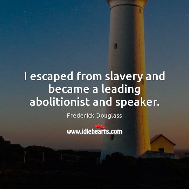 I escaped from slavery and became a leading abolitionist and speaker. Frederick Douglass Picture Quote