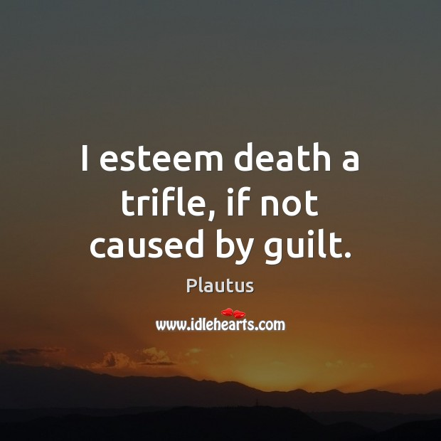 Image, I esteem death a trifle, if not caused by guilt.