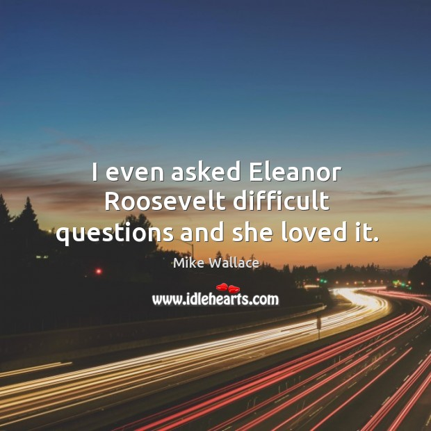 Image, I even asked eleanor roosevelt difficult questions and she loved it.