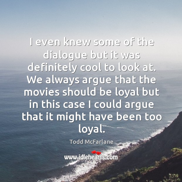I even knew some of the dialogue but it was definitely cool to look at. Todd McFarlane Picture Quote