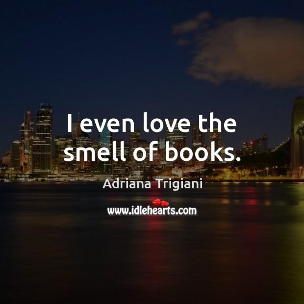 I even love the smell of books. Adriana Trigiani Picture Quote