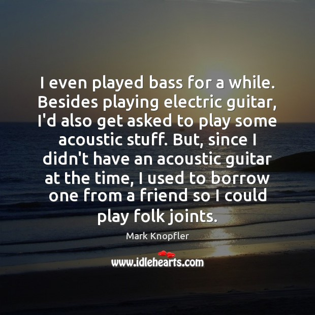 Image, I even played bass for a while. Besides playing electric guitar, I'd