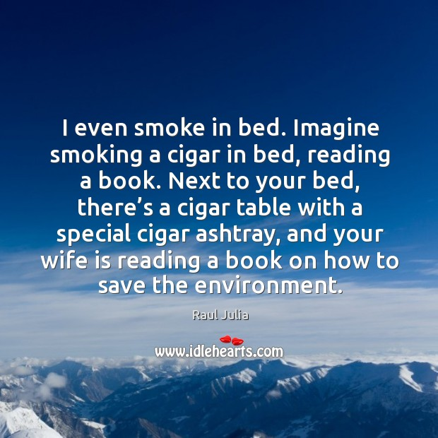 I even smoke in bed. Imagine smoking a cigar in bed, reading a book. Raul Julia Picture Quote