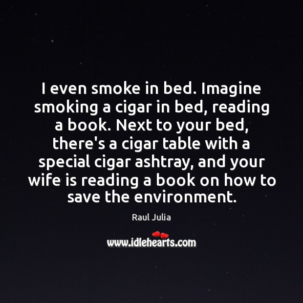 I even smoke in bed. Imagine smoking a cigar in bed, reading Raul Julia Picture Quote