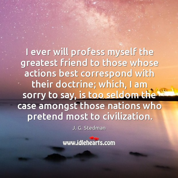 I ever will profess myself the greatest friend to those whose actions best correspond with their doctrine J. G. Stedman Picture Quote