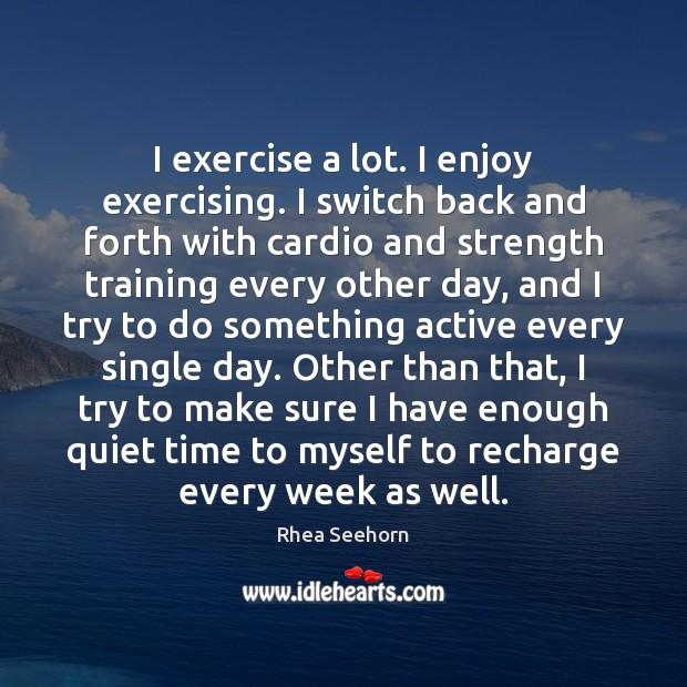 I exercise a lot. I enjoy exercising. I switch back and forth Image