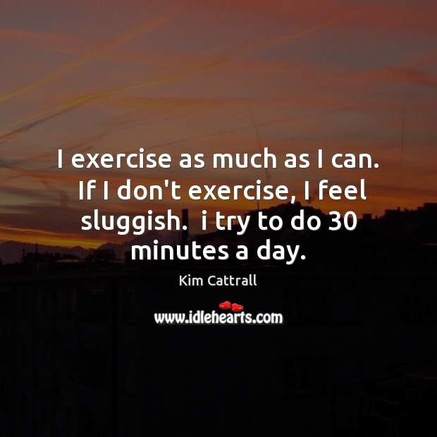 I exercise as much as I can.  If I don't exercise, I Kim Cattrall Picture Quote