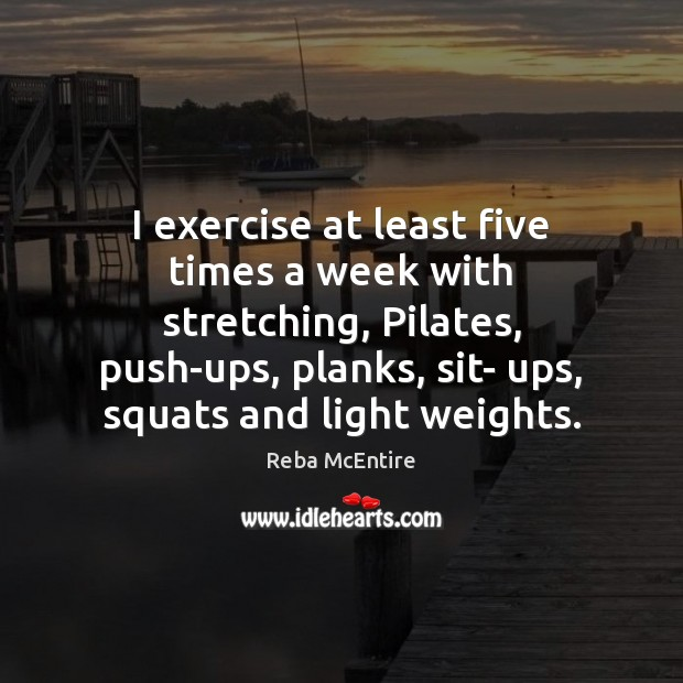 I exercise at least five times a week with stretching, Pilates, push-ups, Reba McEntire Picture Quote