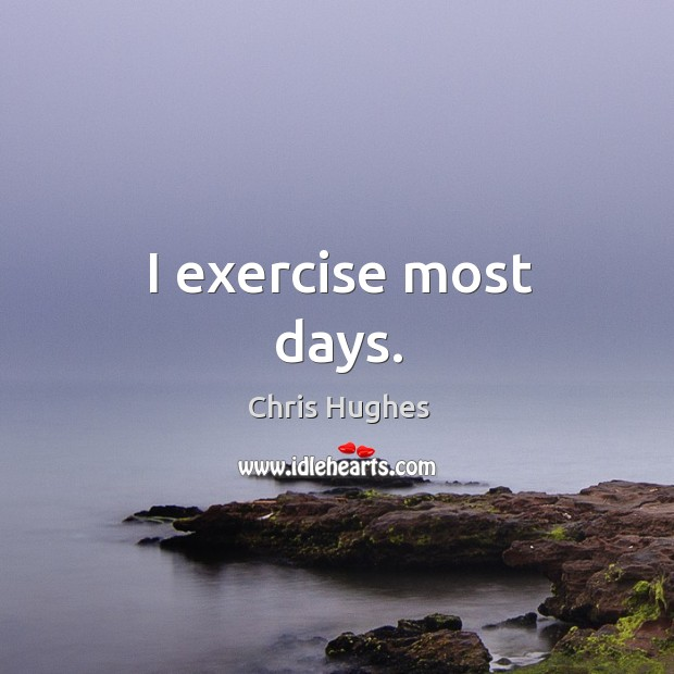 I exercise most days. Chris Hughes Picture Quote