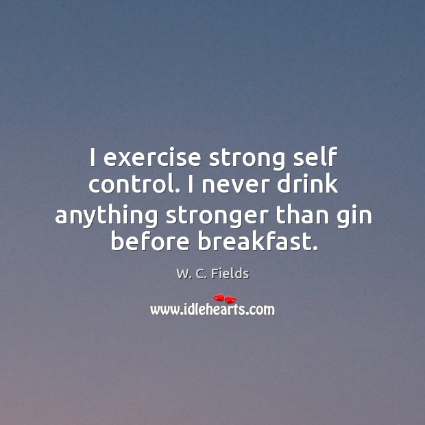 I exercise strong self control. I never drink anything stronger than gin before breakfast. Image