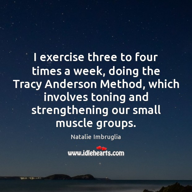 I exercise three to four times a week, doing the Tracy Anderson Natalie Imbruglia Picture Quote