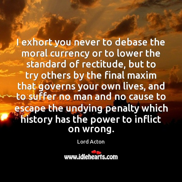 I exhort you never to debase the moral currency or to lower Lord Acton Picture Quote