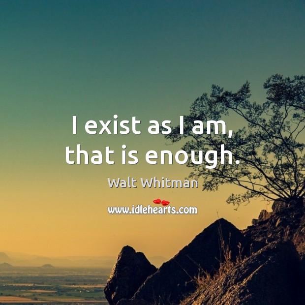 I exist as I am, that is enough. Image