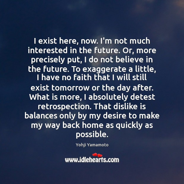 I exist here, now. I'm not much interested in the future. Or, Yohji Yamamoto Picture Quote