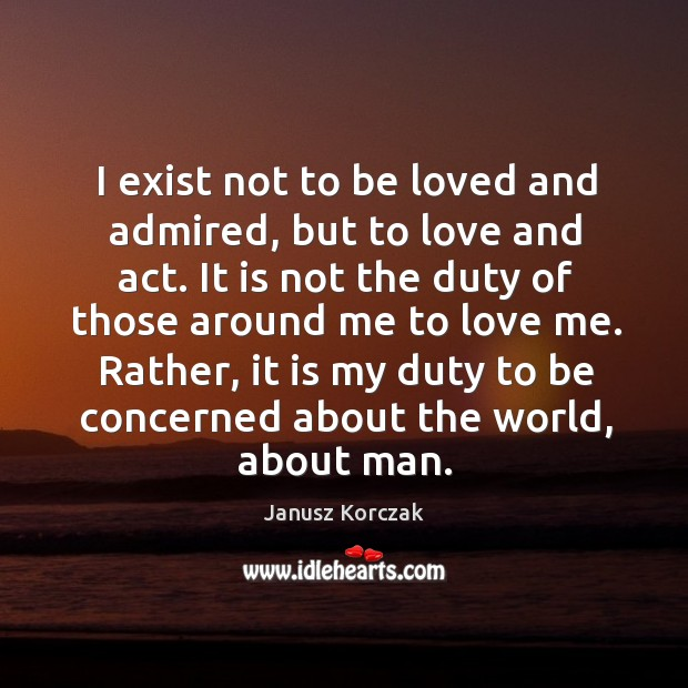 I exist not to be loved and admired, but to love and Image