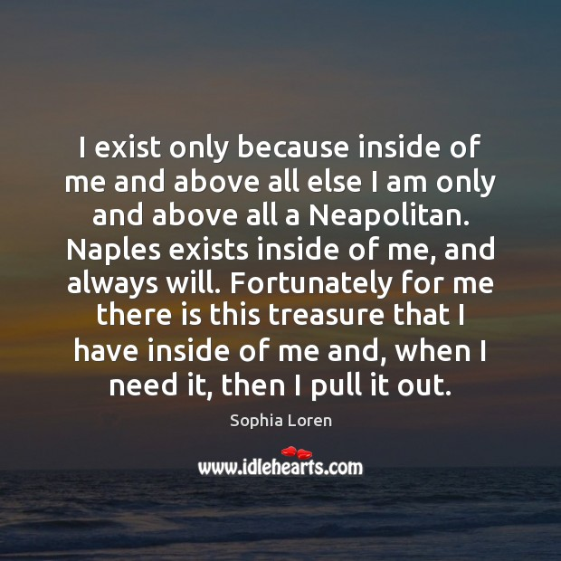 I exist only because inside of me and above all else I Sophia Loren Picture Quote