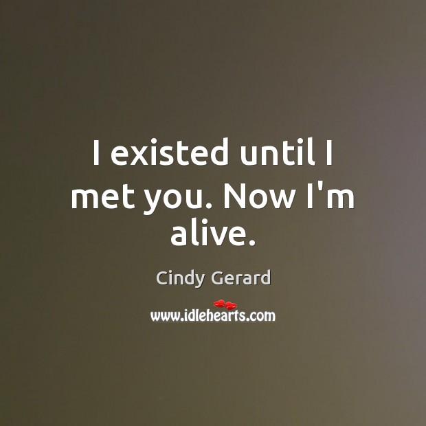 I existed until I met you. Now I'm alive. Image