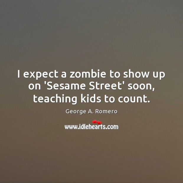 I expect a zombie to show up on 'Sesame Street' soon, teaching kids to count. George A. Romero Picture Quote