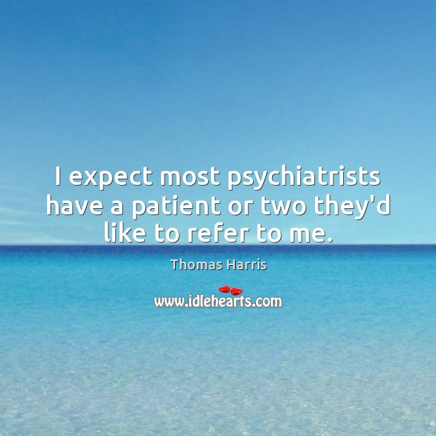 I expect most psychiatrists have a patient or two they'd like to refer to me. Thomas Harris Picture Quote