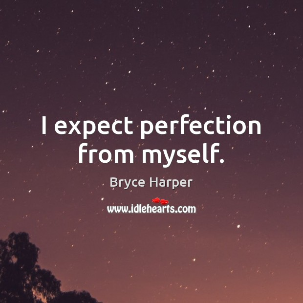 Image, I expect perfection from myself.