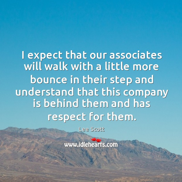 I expect that our associates will walk with a little more bounce in their step and understand Lee Scott Picture Quote