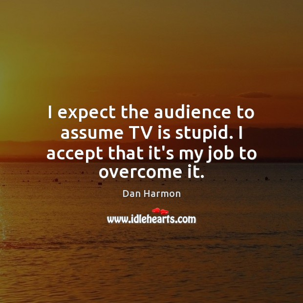 I expect the audience to assume TV is stupid. I accept that it's my job to overcome it. Dan Harmon Picture Quote