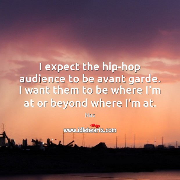 I expect the hip-hop audience to be avant garde. I want them Nas Picture Quote