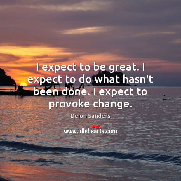 I expect to be great. I expect to do what hasn't been done. I expect to provoke change. Expect Quotes Image