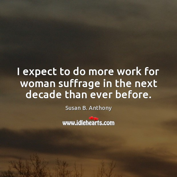 Image, I expect to do more work for woman suffrage in the next decade than ever before.