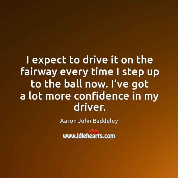 I expect to drive it on the fairway every time I step up to the ball now. Image